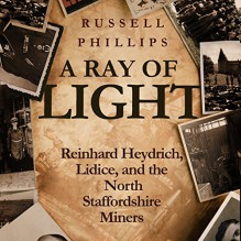 A Ray of Light: Reinhard Heydrich, Lidice, and the North Staffordshire Miners - Russell Phillips, Anthony Howard, Shilka Publishing