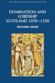 Domination and Lordship: Scotland, 1070-1230 - Richard Oram