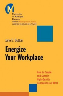 Energize Your Workplace: How to Create and Sustain High-Quality Connections at Work - Jane E. Dutton