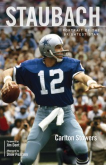 Staubach: Portrait of the Brightest Star - Carlton Stowers, Drew Pearson, Jim Dent