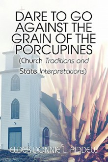 Dare to Go Against the Grain of the Porcupines: (Church Traditions and State Interpretations) - Elder Donnie L. Riddell