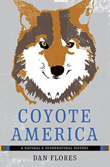 Coyote America: A Natural and Supernatural History - Dan Flores