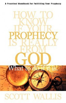 How to Know If Your Prophecy is Really from God: And What to Do If It is - Scott Wallis