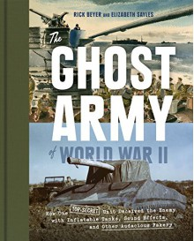The Ghost Army of World War II: How One Top-Secret Unit Deceived the Enemy with Inflatable Tanks, Sound Effects, and Other Audacious Fakery - Rick Beyer,Elizabeth Sayles