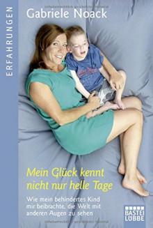 Mein Glück kennt nicht nur helle Tage: Wie mein behindertes Kind mir beibrachte, die Welt mit anderen Augen zu sehen (Erfahrungen. Bastei Lübbe Taschenbücher) - Gabriele Noack