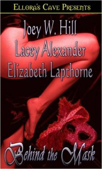 Behind the Mask - Joey W. Hill, Lacey Alexander, Elizabeth Lapthorne