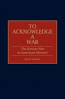 To Acknowledge a War: The Korean War in American Memory - Paul M. Edwards
