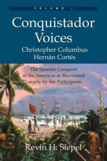 Conquistador Voices (Vol I): The Spanish Conquest of the Americas as Recounted Largely by the Participants - Kevin H. Siepel