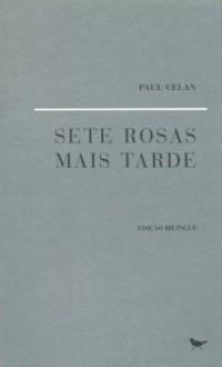 Sete Rosas Mais Tarde - Paul Celan, João Barrento, Y. K. Centeno
