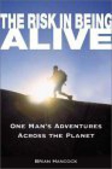The Risk in Being Alive: One Man's Adventures Across the Planet - Brian Hancock, Skip Novak