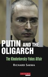 Putin and the Oligarchs: The Khodorkovsky-Yukos Affair - Richard Sakwa