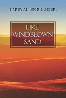 Like Windblown Sand - Larry Allen Burns Sr.