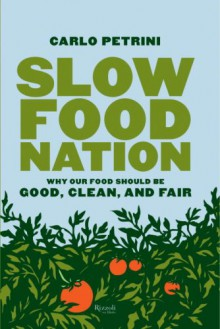 Slow Food Nation: Why Our Food Should Be Good, Clean, And Fair - Carlo Petrini, Jonathan Hunt