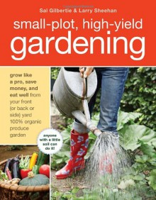Small-Plot, High-Yield Gardening: How to Grow Like a Pro, Save Money, and Eat Well by Turning Your Back (or Front or Side) Yard Into An Organic Produce Garden - Sal Gilbertie, Larry Sheehan