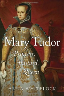 Mary Tudor: Princess, Bastard, Queen - Anna Whitelock