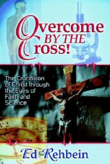Overcome by the Cross!: The Crucifixion of Christ Through the Eyes of Faith and Science - Ed Rehbein
