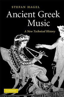 Ancient Greek Music: A New Technical History - Stefan Hagel