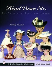 Head Vases, Etc: The Artistry of Betty Lou Nichols (A Schiffer Book for Collectors) - Maddy Gordon