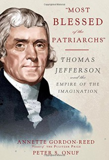 """""""Most Blessed of the Patriarchs"""": Thomas Jefferson and the Empire of the Imagination - Annette Gordon-Reed,Peter S. Onuf"""