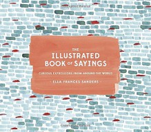 The Illustrated Book of Sayings: Curious Expressions from Around the World - Ella Frances Sanders