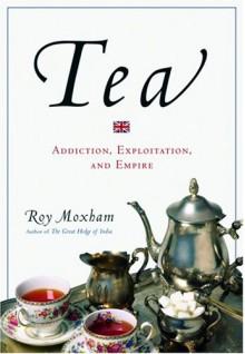 Tea: Addiction, Exploitation, and Empire - Roy Moxham