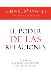 El Poder de las Relaciones: Que Hacen las Personas Eficaces Para Relacionarse - John C. Maxwell