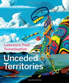Lawrence Paul Yuxweluptun: Unceded Territories - Karen Duffek, Tania Willard, Glen Alteen, Lucy Lippard, Michael Turner