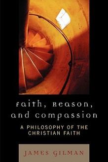 Faith, Reason, and Compassion: A Philosophy of the Christian Faith - James E. Gilman