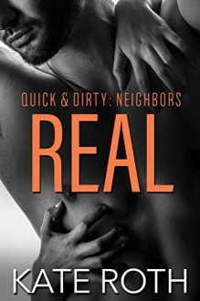 Real (Quick & Dirty: Neighbors #4) - Kate Roth
