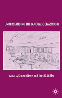 Understanding the Language Classroom - Dick Allwright, Roger Barnard, Kathleen M. Bailey, Simon Gieve, Inés K. Miller
