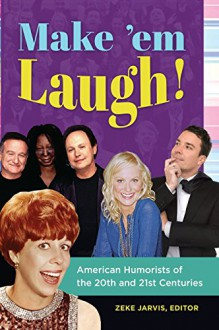 Make 'em Laugh!: American Humorists of the 20th and 21st Centuries - Zeke Jarvis