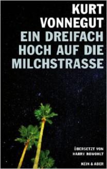 Ein dreifach Hoch auf die Milchstrasse! Vierzehn unveröffentlichte Geschichten und ein Brief - Harry Rowohlt,Kurt Vonnegut