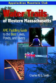 Water Trails of Western Massachusetts: AMC Guide to Paddling Ponds, Lakes and Rivers - Charles, W.G. Smith