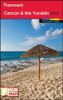 Frommer's Cancun and the Yucatan 2012 (Frommer's Color Complete) - David Baird, Shane Christensen, Christine Delsol, Maribeth Mellin