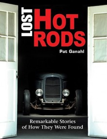 Lost Hot Rods: Remarkable Stories of How They Were Found (Cartech) - Pat Ganahl