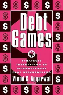 Debt Games: Strategic Interaction in International Debt Rescheduling - Vinod K. Grrarwal, Vinod K. Grrarwal