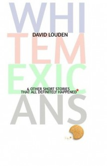 White Mexicans (& Other Short Stories That All Definitely Happened*) - David Louden
