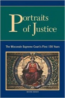 Portraits of Justice: The Wisconsin Supreme Court's First 150 Years - Trina E. Gray, Algot E. Mattsson, Karen Leone de Nie, Jennifer Miller, Amanda K. Todd