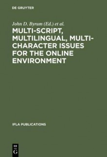 Multi-Script, Multilingual, Multi-Character Issues for the Online Environment: Proceedings of a Workshop Sponsored by the Ifla Section on Cataloguing, Istanbul, Turkey, August 24, 1995 - John D. Byrum, Olivia M.A. Madison