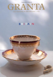 Granta 119: Britain - Granta: The Magazine of New Writing, John Freeman