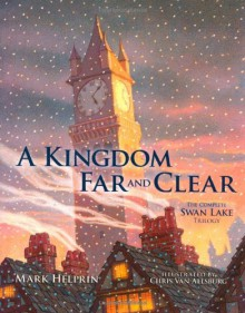 A Kingdom Far and Clear: The Complete Swan Lake Trilogy - Chris Van Allsburg,Mark Helprin