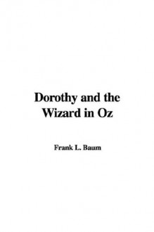 Dorothy and the Wizard in Oz: A Faithful Record of Their Amazing Adventures in an Underground World: And How With the Aid of Their Friends Zeb Hugson, - L. Frank Baum