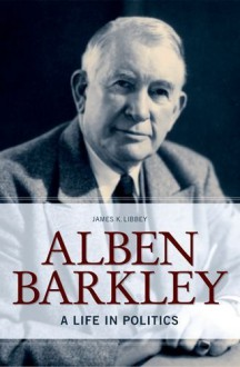 Alben Barkley: A Life in Politics - James K. Libbey