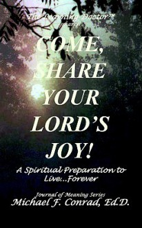 Come, Share Your Lord's Joy: A Journal to Prepare You to Live...Forever. - Michael F. Conrad