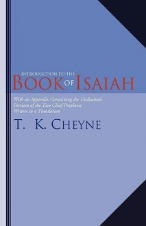 Introduction to the Book of Isaiah: With an Appendix Containing the Undoubted Portions of the Two Chief Prophetic Writers in a Translation - Thomas Kelly Cheyne