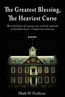 The Greatest Blessing, the Heaviest Curse: The Tribulations of a Young Man Amid the Outbreak of Hostilities in Pre-Revolutionary America - Mark W Peckham