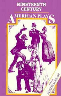 Nineteenth Century American Plays - Myron Matlaw