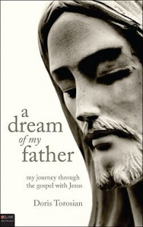 A Dream of My Father: My Journey Through the Gospels with Jesus - Doris Torosian