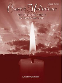 Concert Meditations Concert Meditations: Six Pieces for Organ Six Pieces for Organ - Darwin Wolford