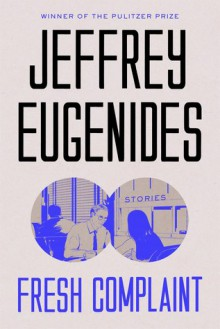 Fresh Complaint: Stories - Jeffrey Eugenides